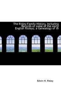 The Risley Family History, Including Records of Some of the Early English Risleys; A Genealogy of Th