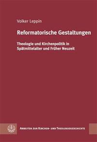 Reformatorische Gestaltungen: Theologie Und Kirchenpolitik in Spatmittelalter Und Fruher Neuzeit