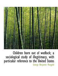 Children Born Out of Wedlock; A Sociological Study of Illegitimacy, with Particular Reference to the