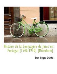 Histoire de La Compagnie de J Sus En Portugal (1540-1910) [Microform]