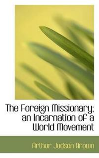 The Foreign Missionary; An Incarnation of a World Movement