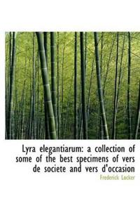 Lyra Elegantiarum: A Collection of Some of the Best Specimens of Vers de Soci T and Vers D'Occasion