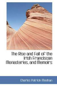 The Rise and Fall of the Irish Franciscan Monasteries, and Memoirs