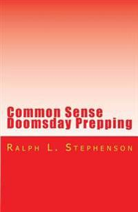 Common Sense Doomsday Prepping: Preparing for the Apocalypse, How Do You Do It?