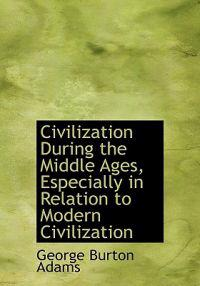 Civilization During the Middle Ages, Especially in Relation to Modern Civilization