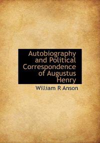 Autobiography and Political Correspondence of Augustus Henry