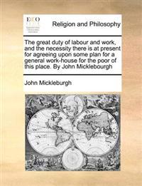 The Great Duty of Labour and Work, and the Necessity There Is at Present for Agreeing Upon Some Plan for a General Work-House for the Poor of This Place. by John Micklebourgh