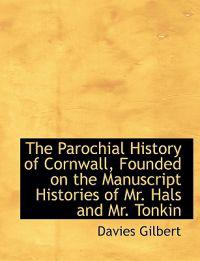 The Parochial History of Cornwall, Founded on the Manuscript Histories of Mr. Hals and Mr. Tonkin