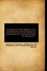 Analysis of the Report of a Committee of the House of Commons on the Extinction of Slavery***