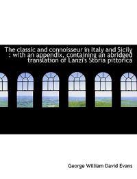 The Classic and Connoisseur in Italy and Sicily: With an Appendix, Containing an Abridged Translati