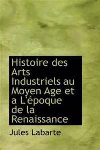 Histoire Des Arts Industriels Au Moyen Age Et A L' Poque de La Renaissance