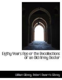 Eigthy Years Ago or the Recollections of an Old Army Doctor