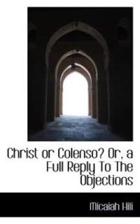 Christ or Colenso? Or, a Full Reply to the Objections