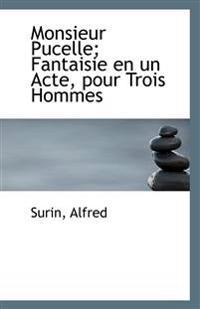 Monsieur Pucelle; Fantaisie En Un Acte, Pour Trois Hommes