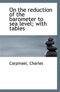 On the Reduction of the Barometer to Sea Level; With Tables