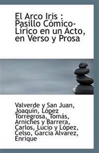 El Arco Iris: Pasillo Comico-Lirico En Un Acto, En Verso y Prosa