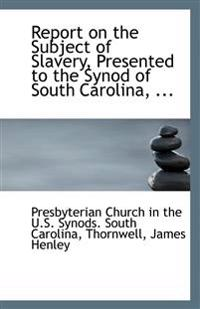 Report on the Subject of Slavery, Presented to the Synod of South Carolina, ...