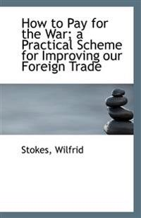How to Pay for the War; A Practical Scheme for Improving Our Foreign Trade