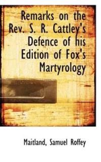 Remarks on the REV. S. R. Cattley's Defence of His Edition of Fox's Martyrology
