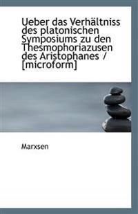 Ueber Das Verhaltniss Des Platonischen Symposiums Zu Den Thesmophoriazusen Des Aristophanes / [Micro