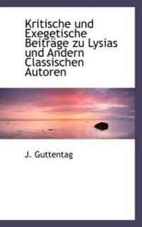 Kritische Und Exegetische Beitr GE Zu Lysias Und Andern Classischen Autoren