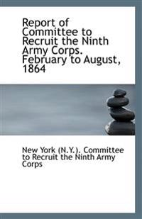 Report of Committee to Recruit the Ninth Army Corps. February to August, 1864