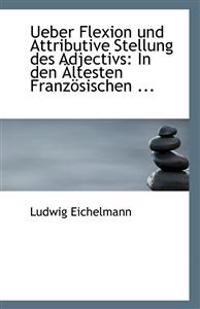 Ueber Flexion Und Attributive Stellung Des Adjectivs: In Den Altesten Franzosischen ...
