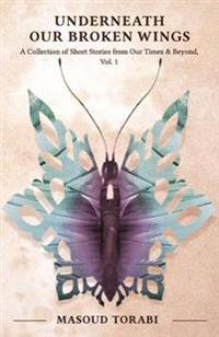 Underneath Our Broken Wings: A Collection of Short Stories from Our Times & Beyond, Vol. 1