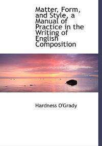 Matter, Form, and Style, a Manual of Practice in the Writing of English Composition