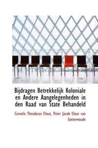 Bijdragen Betrekkelijk Koloniale En Andere Aangelegenheden in Den Raad Van State Behandeld