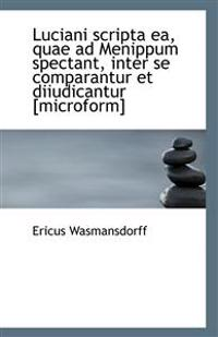 Luciani Scripta EA, Quae Ad Menippum Spectant, Inter Se Comparantur Et Diiudicantur [Microform]