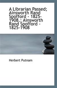 A Librarian Passed; Ainsworth Rand Spofford - 1825-1908.: Ainsworth Rand Spofford - 1825-1908