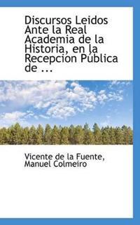 Discursos Leidos Ante La Real Academia de La Historia, En La Recepcion P Blica de ...