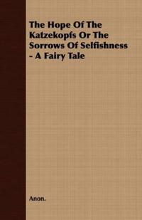 The Hope Of The Katzekopfs Or The Sorrows Of Selfishness - A Fairy Tale