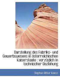 Darstellung Des Fabriks- Und Gewerbswesens in Osterreichischen Kaiserstaate