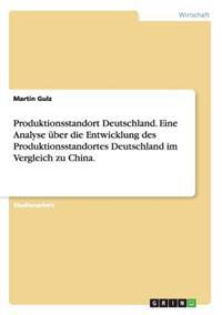 Produktionsstandort Deutschland. Eine Analyse Uber Die Entwicklung Des Produktionsstandortes Deutschland Im Vergleich Zu China.