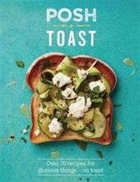 Posh Toast: Over 70 Recipes for Glorious Things - On Toast