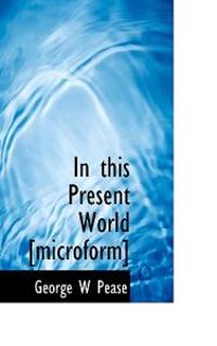 In This Present World [Microform]