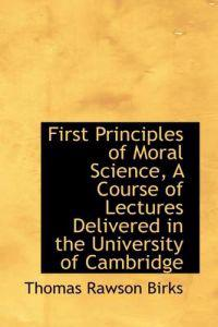 First Principles of Moral Science, a Course of Lectures Delivered in the University of Cambridge