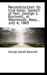 Reconstruction: Its True Basis. Speech of Hon. George S. Boutwell, at Weymouth, Mass., July 4, 1865