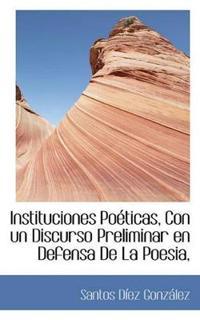 Instituciones Po Ticas, Con Un Discurso Preliminar En Defensa de La Poesia,