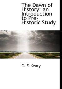 The Dawn of History: An Introduction to Pre-Historic Study