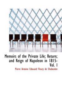 Memoirs of the Private Life; Return; And Reign of Napoleon in 1815- Vol. I