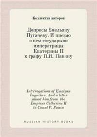 Interrogations of Emelyan Pugachev. and a Letter about Him from the Empress Catherine II to Count P. Panin