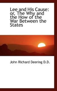 Lee and His Cause: Or, the Why and the How of the War Between the States