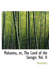 Makanna, Or, the Land of the Savage; Vol. II