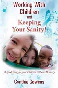 Working with Children and Keeping Your Sanity! a Guidebook for Your Children's Music Ministry
