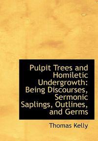 Pulpit Trees and Homiletic Undergrowth: Being Discourses, Sermonic Saplings, Outlines, and Germs