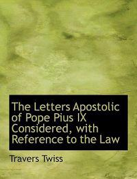 The Letters Apostolic of Pope Pius IX Considered, With Reference to the Law