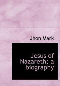 Jesus of Nazareth; A Biography